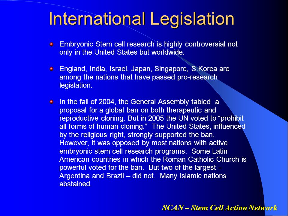 SCAN – Stem Cell Action Network International Legislation Embryonic Stem cell research is highly controversial not only in the United States but worldwide.