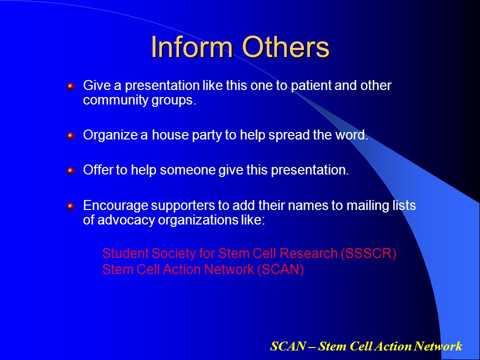 SCAN – Stem Cell Action Network Inform Others Give a presentation like this one to patient and other community groups. Organize a house party to help