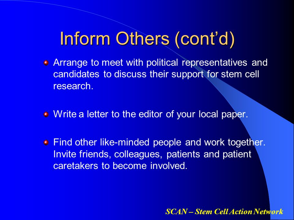 SCAN – Stem Cell Action Network Inform Others (cont'd) Arrange to meet with political representatives and candidates to discuss their support for stem
