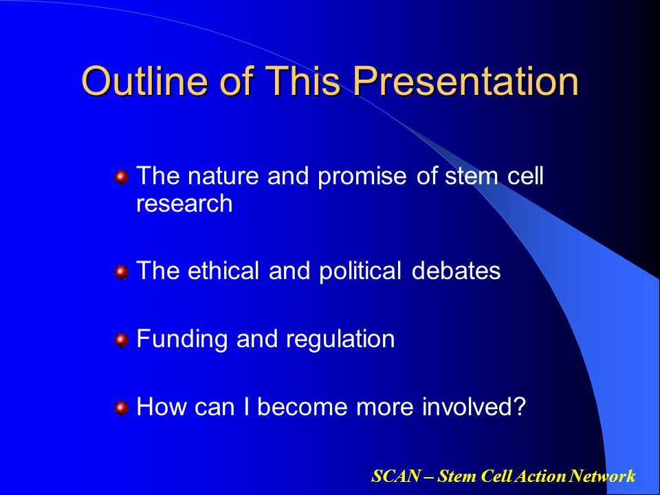 SCAN – Stem Cell Action Network Outline of This Presentation The nature and promise of stem cell research The ethical and political debates Funding and regulation How can I become more involved?