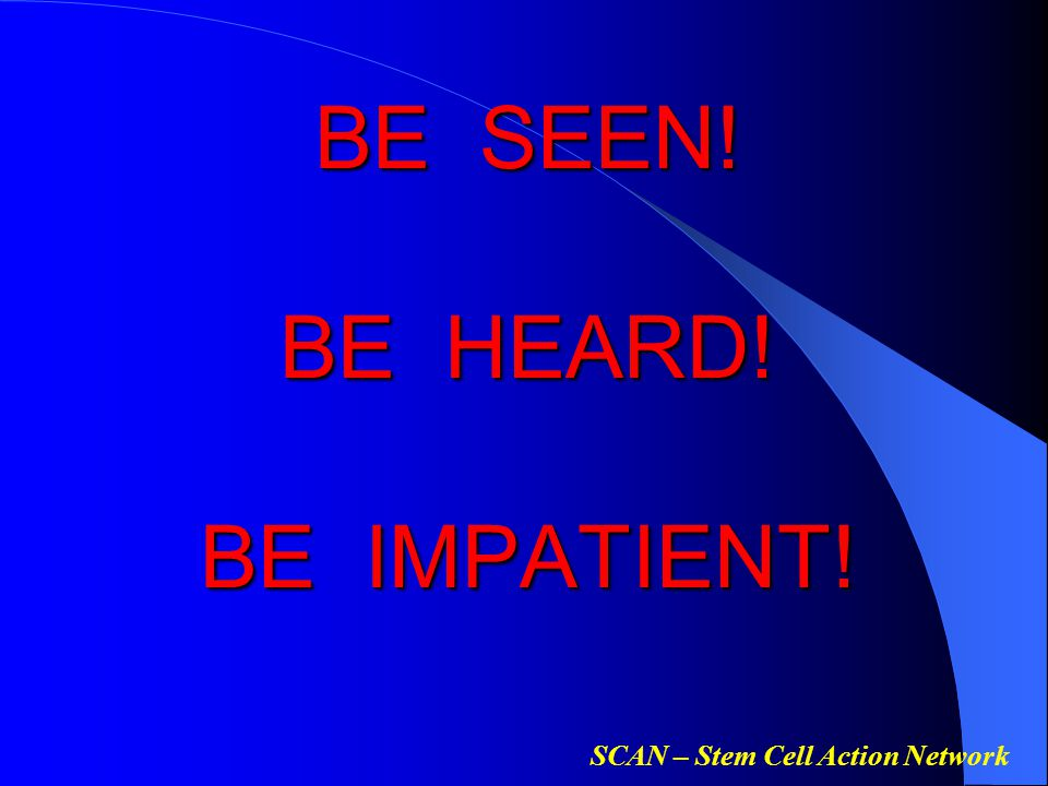 SCAN – Stem Cell Action Network BE SEEN! BE HEARD! BE IMPATIENT!