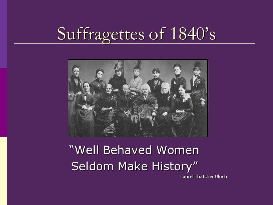 "Suffragettes of 1840's ""Well Behaved Women Seldom Make History"" Laurel Thatcher Ulrich"