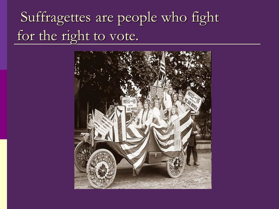 Suffragettes are people who fight for the right to vote. Suffragettes are people who fight for the right to vote.