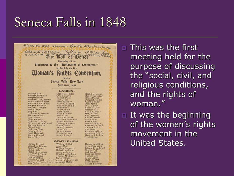 Seneca Falls in 1848  This was the first meeting held for the purpose of discussing the social, civil, and religious conditions, and the rights of woman.  It was the beginning of the women's rights movement in the United States.