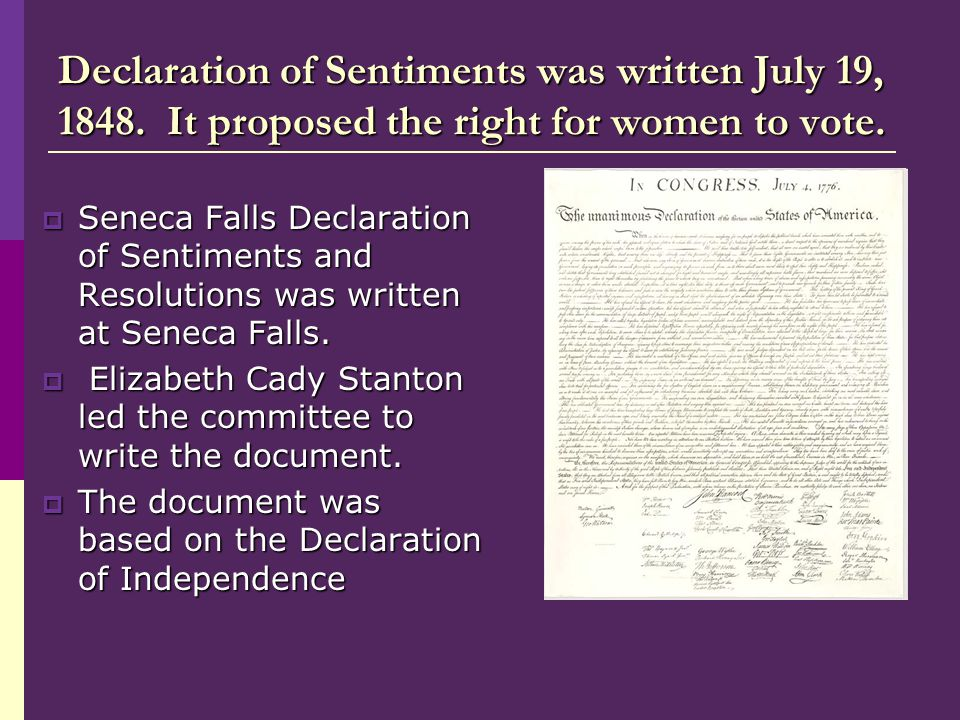 Declaration of Sentiments was written July 19, 1848. It proposed the right for women to vote.  Seneca Falls Declaration of Sentiments and Resolutions