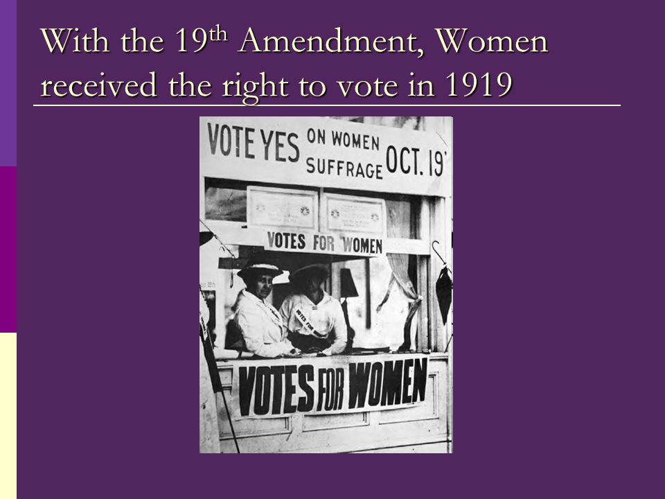 With the 19 th Amendment, Women received the right to vote in 1919