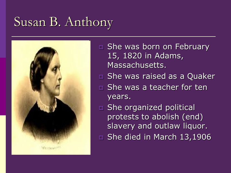 Susan B. Anthony  She was born on February 15, 1820 in Adams, Massachusetts.  She was raised as a Quaker  She was a teacher for ten years.  She or