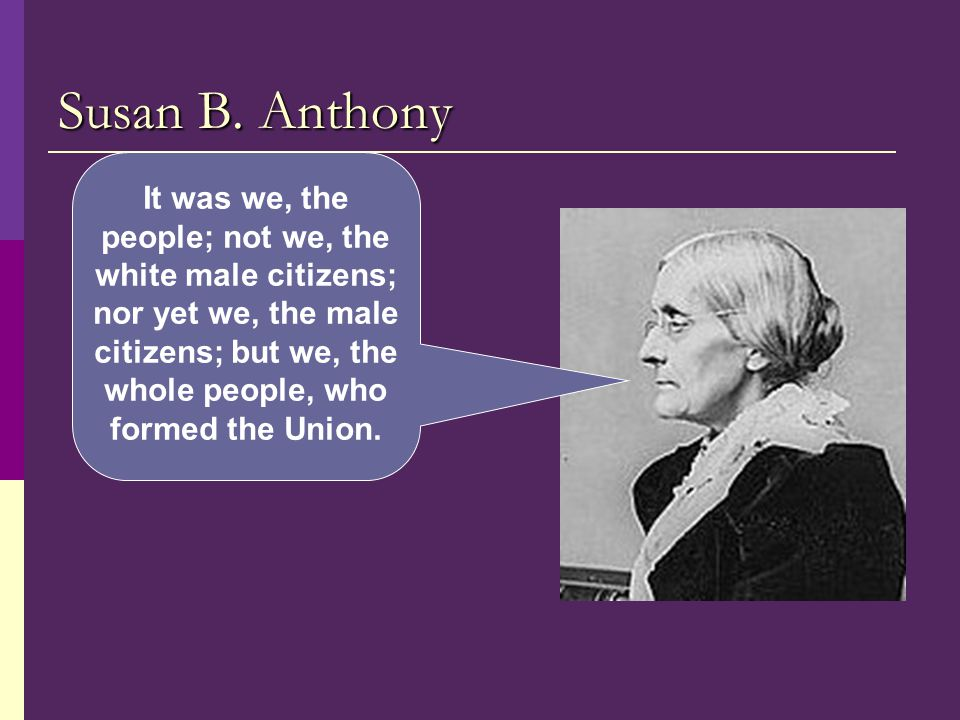 Susan B. Anthony It was we, the people; not we, the white male citizens; nor yet we, the male citizens; but we, the whole people, who formed the Union
