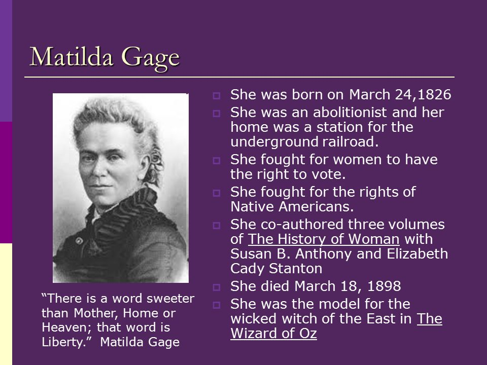 Matilda Gage  She was born on March 24,1826  She was an abolitionist and her home was a station for the underground railroad.