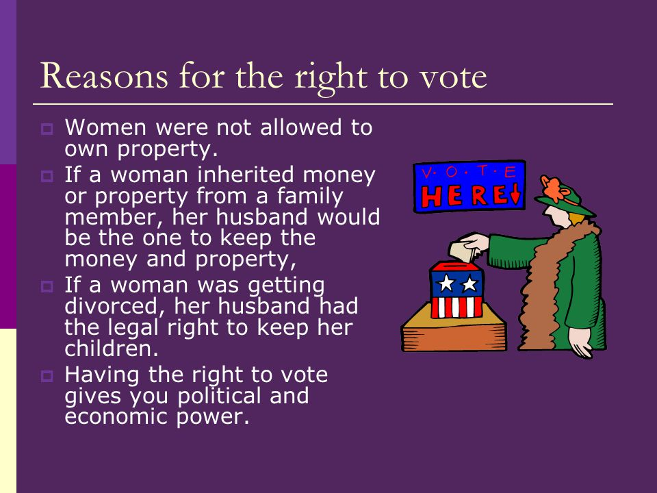 Reasons for the right to vote  Women were not allowed to own property.  If a woman inherited money or property from a family member, her husband wou