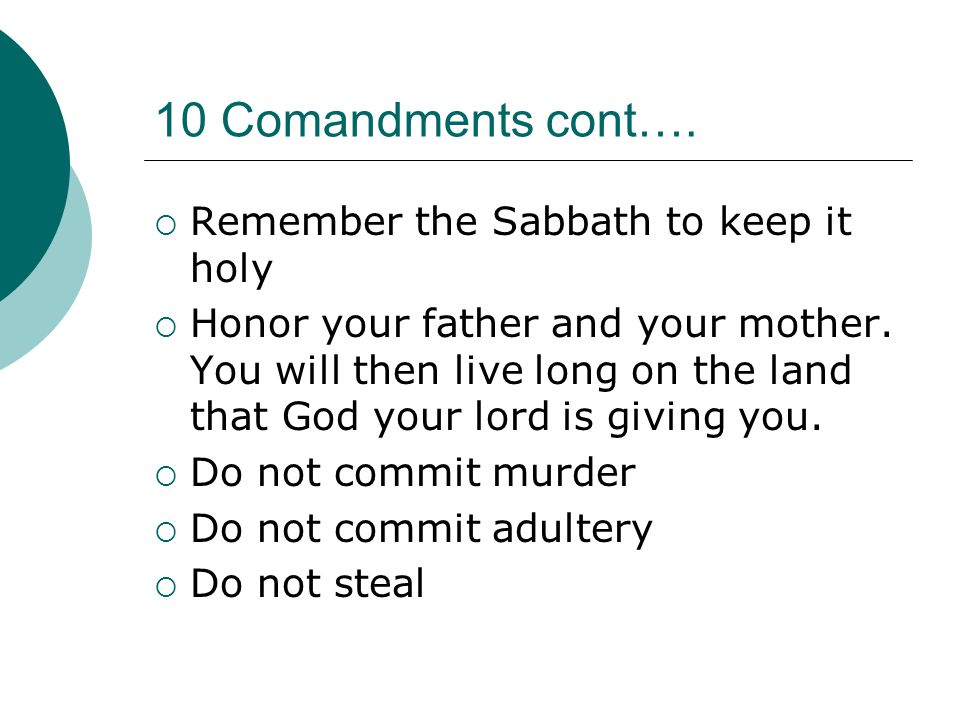 10 Comandments cont…. Remember the Sabbath to keep it holy  Honor your father and your mother.