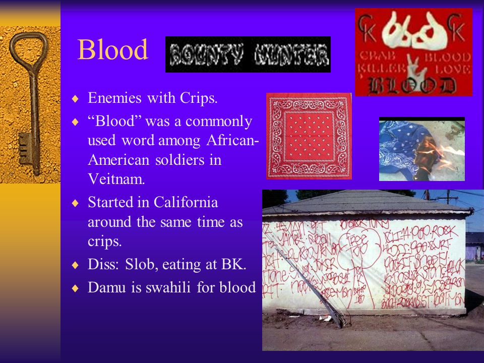 "Blood  Enemies with Crips.  ""Blood"" was a commonly used word among African- American soldiers in Veitnam.  Started in California around the same ti"