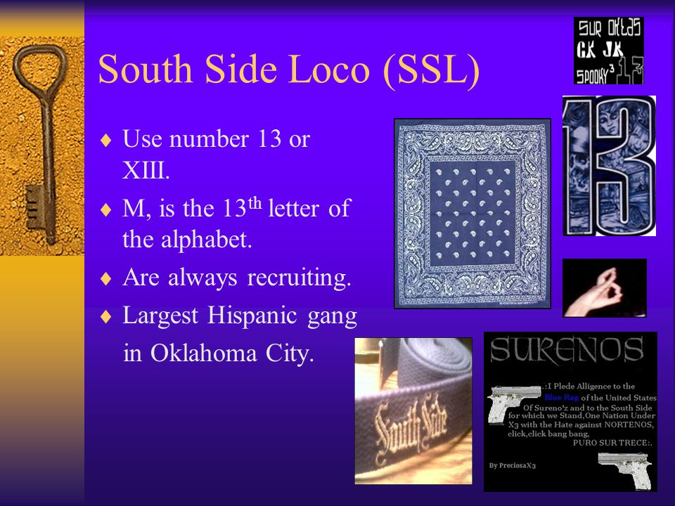 South Side Loco (SSL)  Use number 13 or XIII.  M, is the 13 th letter of the alphabet.  Are always recruiting.  Largest Hispanic gang in Oklahoma