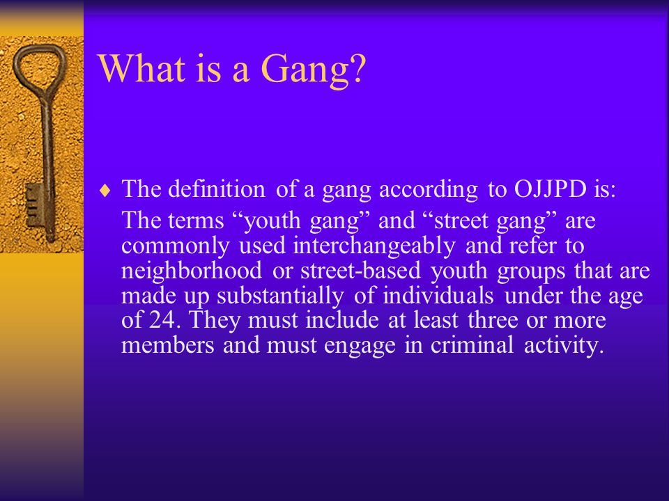 "What is a Gang?  The definition of a gang according to OJJPD is: The terms ""youth gang"" and ""street gang"" are commonly used interchangeably and refer"