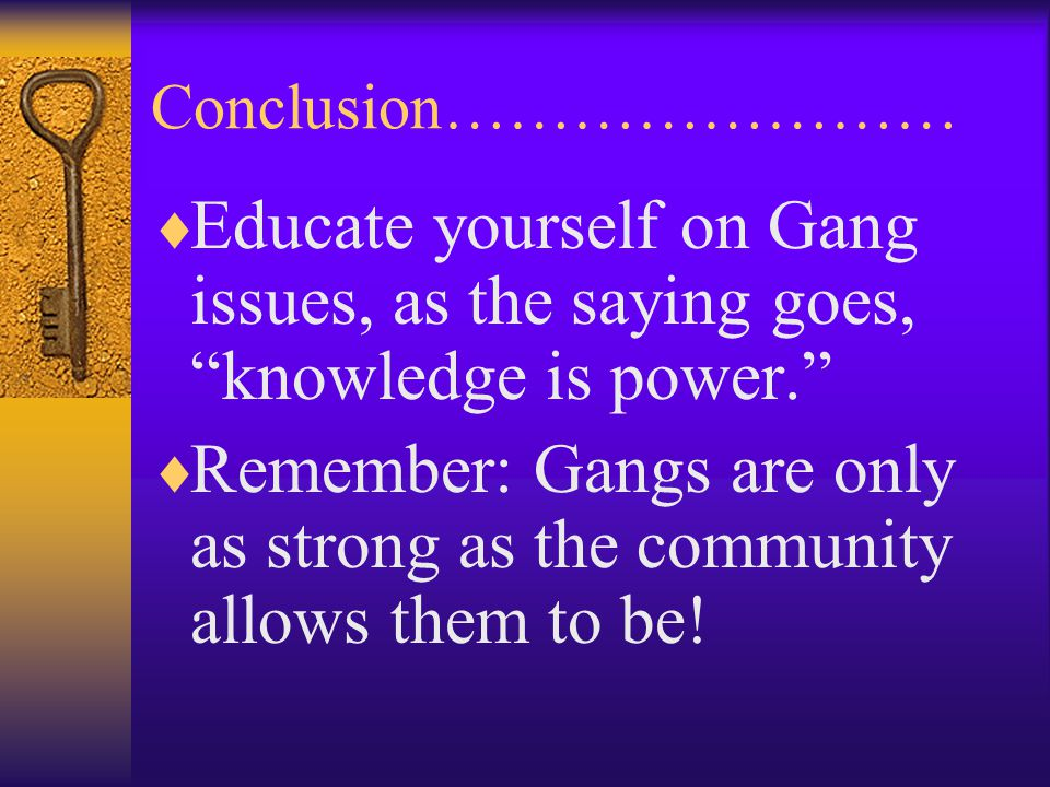 "Conclusion……………………  Educate yourself on Gang issues, as the saying goes, ""knowledge is power.""  Remember: Gangs are only as strong as the community"