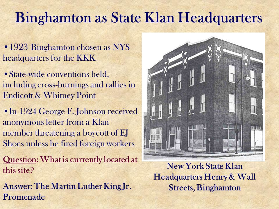 Binghamton as State Klan Headquarters New York State Klan Headquarters Henry & Wall Streets, Binghamton 1923 Binghamton chosen as NYS headquarters for the KKK State-wide conventions held, including cross-burnings and rallies in Endicott & Whitney Point In 1924 George F.