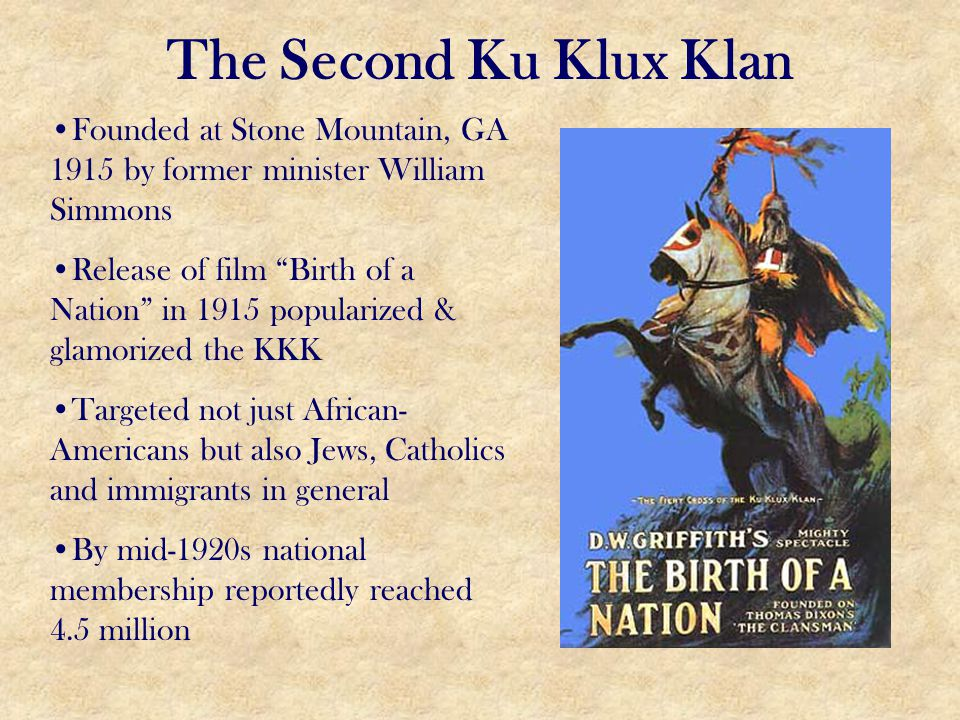 "The Second Ku Klux Klan Founded at Stone Mountain, GA 1915 by former minister William Simmons Release of film ""Birth of a Nation"" in 1915 popularized"