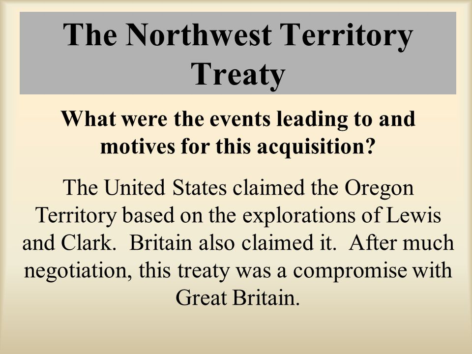 The Northwest Territory Treaty What were the events leading to and motives for this acquisition? The United States claimed the Oregon Territory based