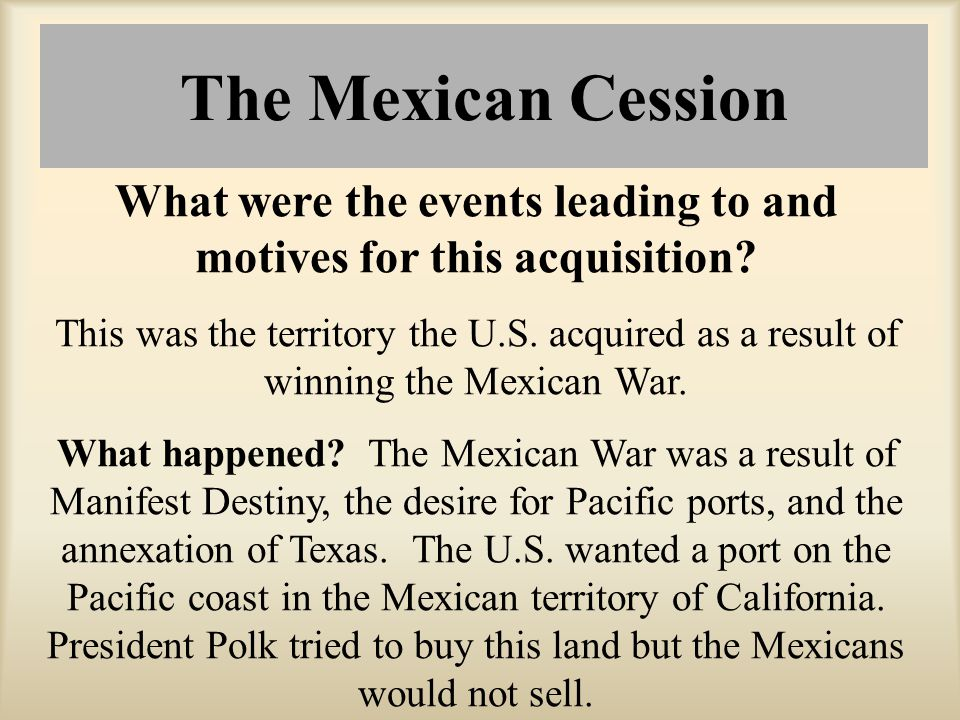 What were the events leading to and motives for this acquisition? This was the territory the U.S. acquired as a result of winning the Mexican War. Wha