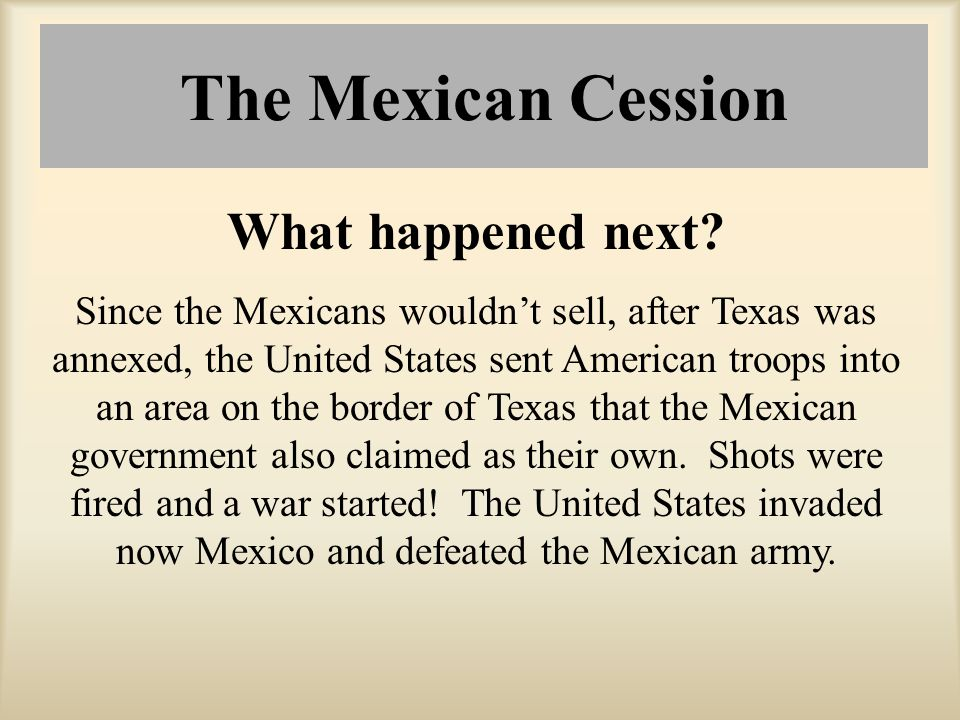 The Mexican Cession What happened next? Since the Mexicans wouldn't sell, after Texas was annexed, the United States sent American troops into an area