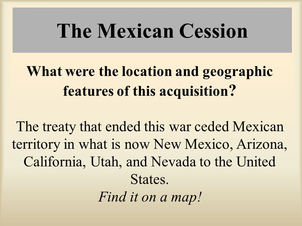 The Mexican Cession What were the location and geographic features of this acquisition ? The treaty that ended this war ceded Mexican territory in wha
