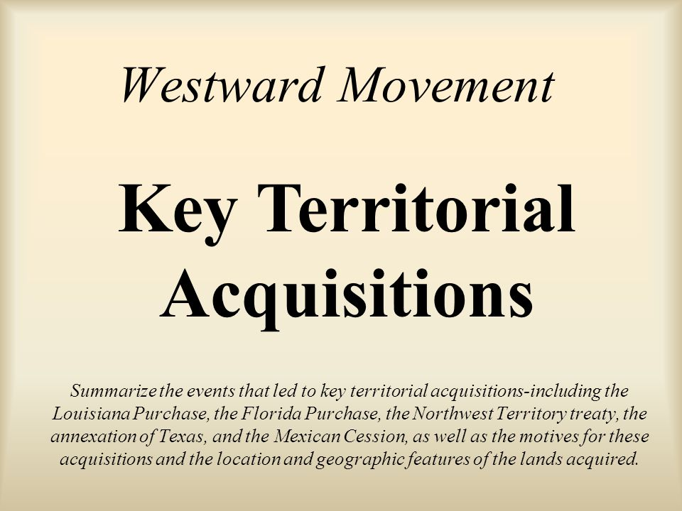 Westward Movement Summarize the events that led to key territorial acquisitions-including the Louisiana Purchase, the Florida Purchase, the Northwest