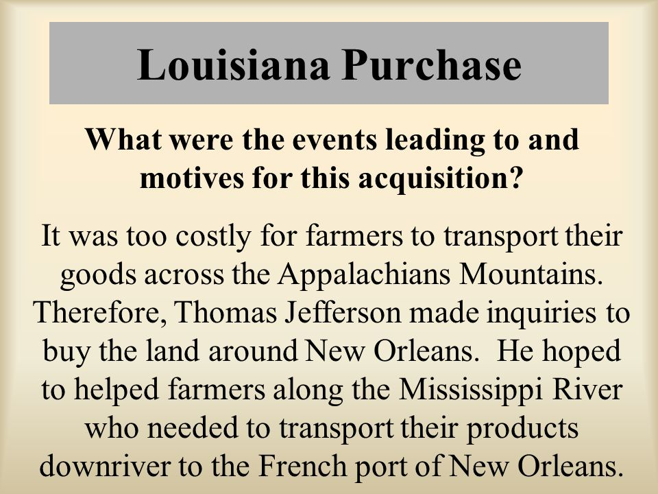 Louisiana Purchase What were the events leading to and motives for this acquisition? It was too costly for farmers to transport their goods across the