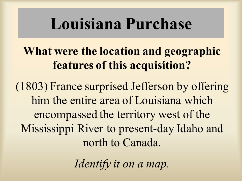 Louisiana Purchase What were the location and geographic features of this acquisition? (1803) France surprised Jefferson by offering him the entire ar
