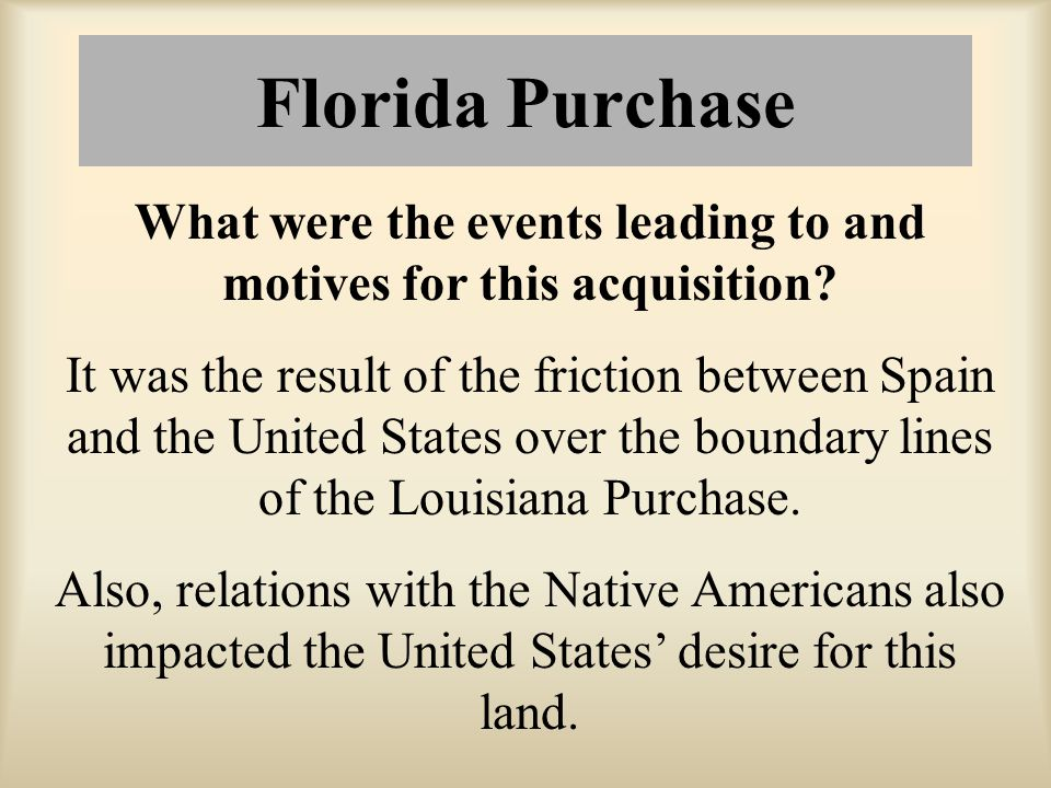 Florida Purchase What were the events leading to and motives for this acquisition? It was the result of the friction between Spain and the United Stat