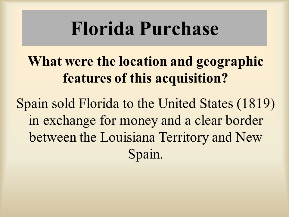 Florida Purchase What were the location and geographic features of this acquisition? Spain sold Florida to the United States (1819) in exchange for mo