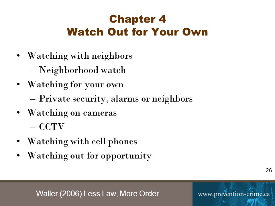 Waller (2006) Less Law, More Order 26 Chapter 4 Watch Out for Your Own Watching with neighbors –Neighborhood watch Watching for your own –Private security, alarms or neighbors Watching on cameras –CCTV Watching with cell phones Watching out for opportunity
