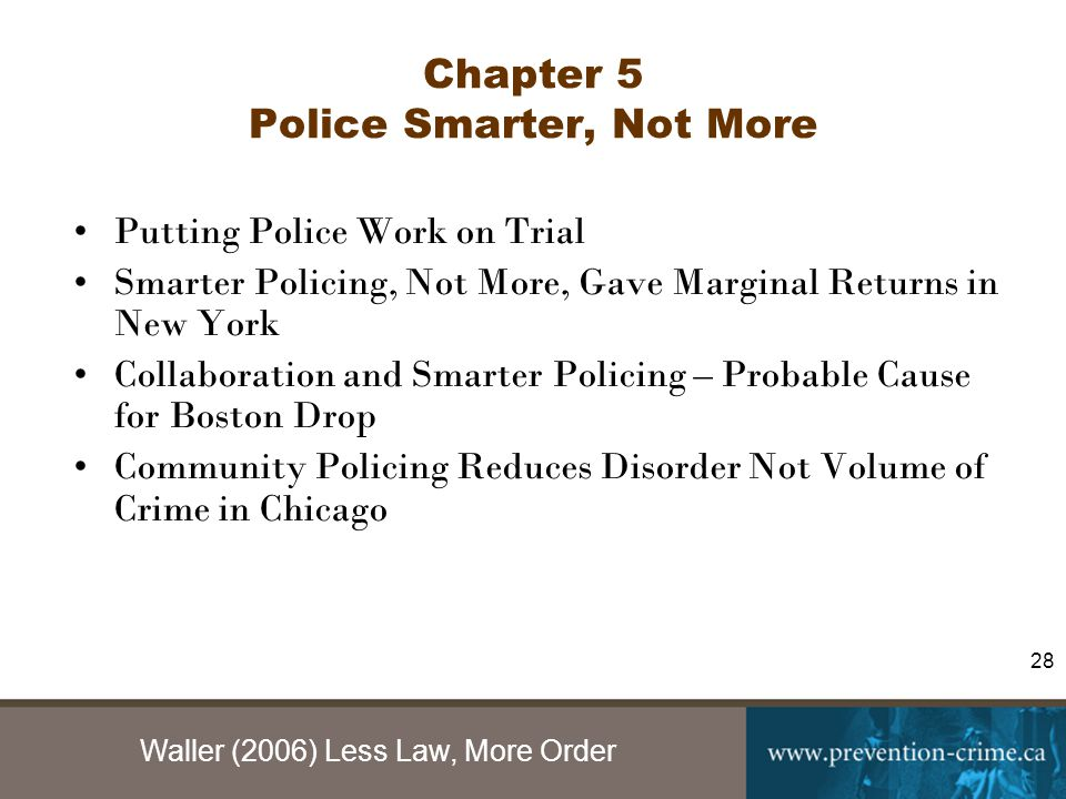 Waller (2006) Less Law, More Order 28 Chapter 5 Police Smarter, Not More Putting Police Work on Trial Smarter Policing, Not More, Gave Marginal Returns in New York Collaboration and Smarter Policing – Probable Cause for Boston Drop Community Policing Reduces Disorder Not Volume of Crime in Chicago