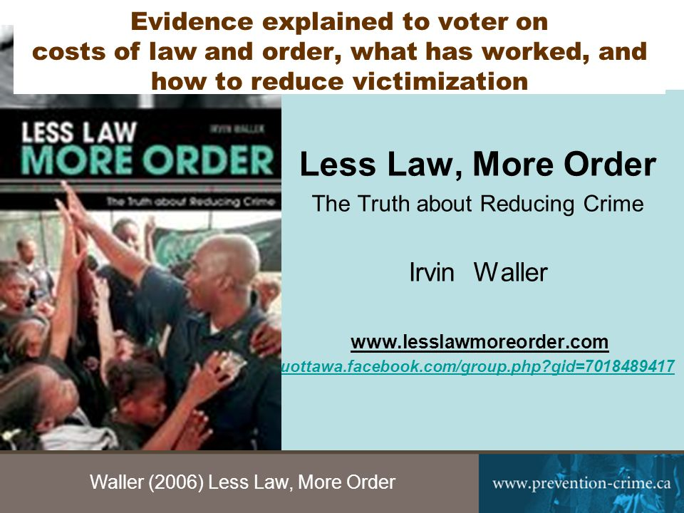 Waller (2006) Less Law, More Order 4 Less Law, More Order The Truth about Reducing Crime Irvin Waller www.lesslawmoreorder.com uottawa.facebook.com/group.php gid=7018489417 Evidence explained to voter on costs of law and order, what has worked, and how to reduce victimization