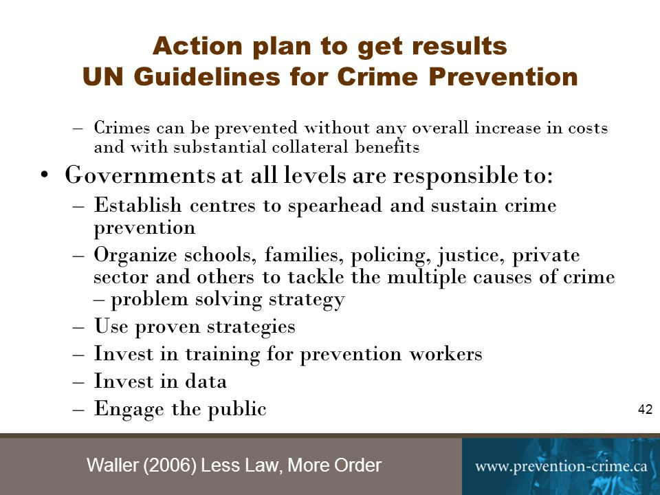 Waller (2006) Less Law, More Order 42 Action plan to get results UN Guidelines for Crime Prevention –Crimes can be prevented without any overall increase in costs and with substantial collateral benefits Governments at all levels are responsible to: –Establish centres to spearhead and sustain crime prevention –Organize schools, families, policing, justice, private sector and others to tackle the multiple causes of crime – problem solving strategy –Use proven strategies –Invest in training for prevention workers –Invest in data –Engage the public