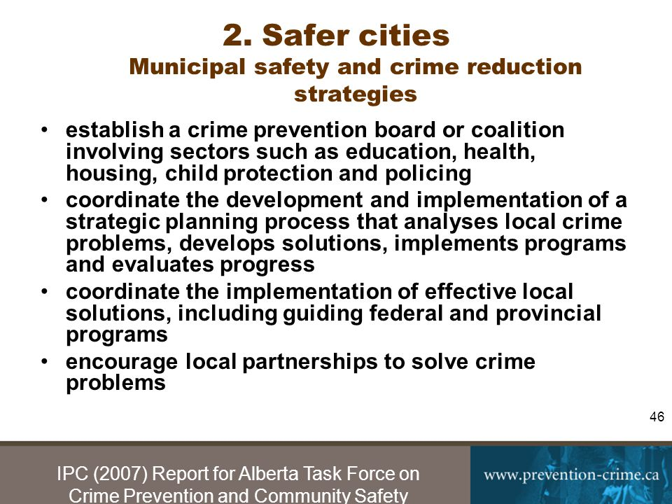 IPC (2007) Report for Alberta Task Force on Crime Prevention and Community Safety 46 2.Safer cities Municipal safety and crime reduction strategies establish a crime prevention board or coalition involving sectors such as education, health, housing, child protection and policing coordinate the development and implementation of a strategic planning process that analyses local crime problems, develops solutions, implements programs and evaluates progress coordinate the implementation of effective local solutions, including guiding federal and provincial programs encourage local partnerships to solve crime problems