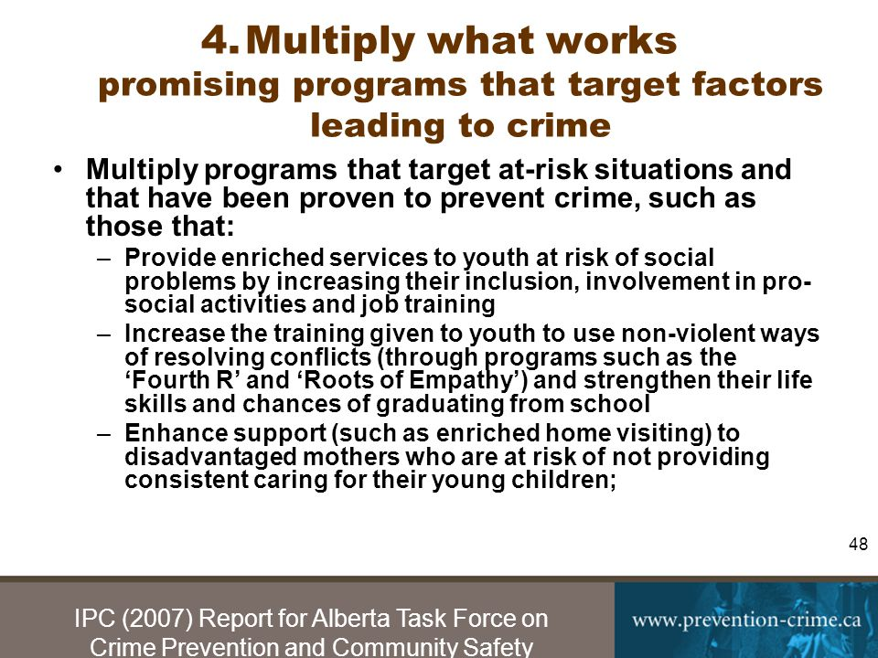 IPC (2007) Report for Alberta Task Force on Crime Prevention and Community Safety 48 4.Multiply what works promising programs that target factors leading to crime Multiply programs that target at-risk situations and that have been proven to prevent crime, such as those that: –Provide enriched services to youth at risk of social problems by increasing their inclusion, involvement in pro- social activities and job training –Increase the training given to youth to use non-violent ways of resolving conflicts (through programs such as the 'Fourth R' and 'Roots of Empathy') and strengthen their life skills and chances of graduating from school –Enhance support (such as enriched home visiting) to disadvantaged mothers who are at risk of not providing consistent caring for their young children;