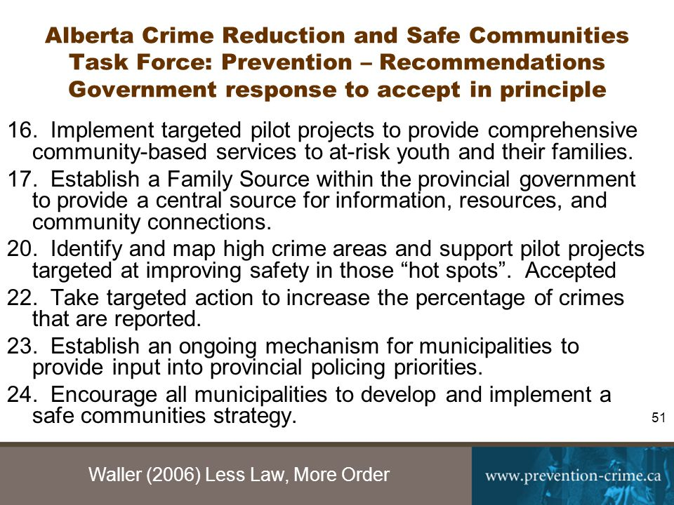 Waller (2006) Less Law, More Order 51 Alberta Crime Reduction and Safe Communities Task Force: Prevention – Recommendations Government response to accept in principle 16.