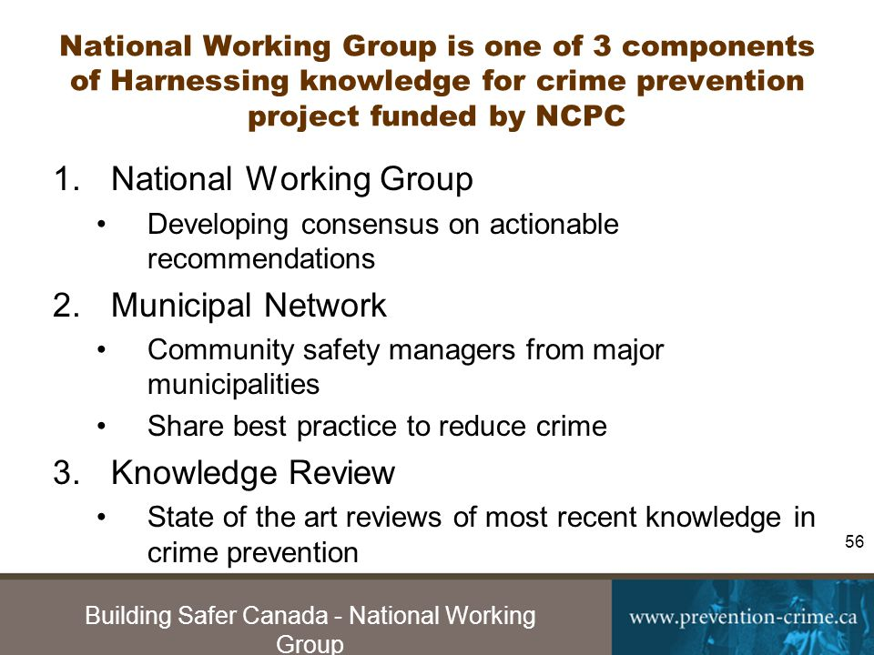 Building Safer Canada - National Working Group 56 National Working Group is one of 3 components of Harnessing knowledge for crime prevention project funded by NCPC 1.National Working Group Developing consensus on actionable recommendations 2.Municipal Network Community safety managers from major municipalities Share best practice to reduce crime 3.Knowledge Review State of the art reviews of most recent knowledge in crime prevention