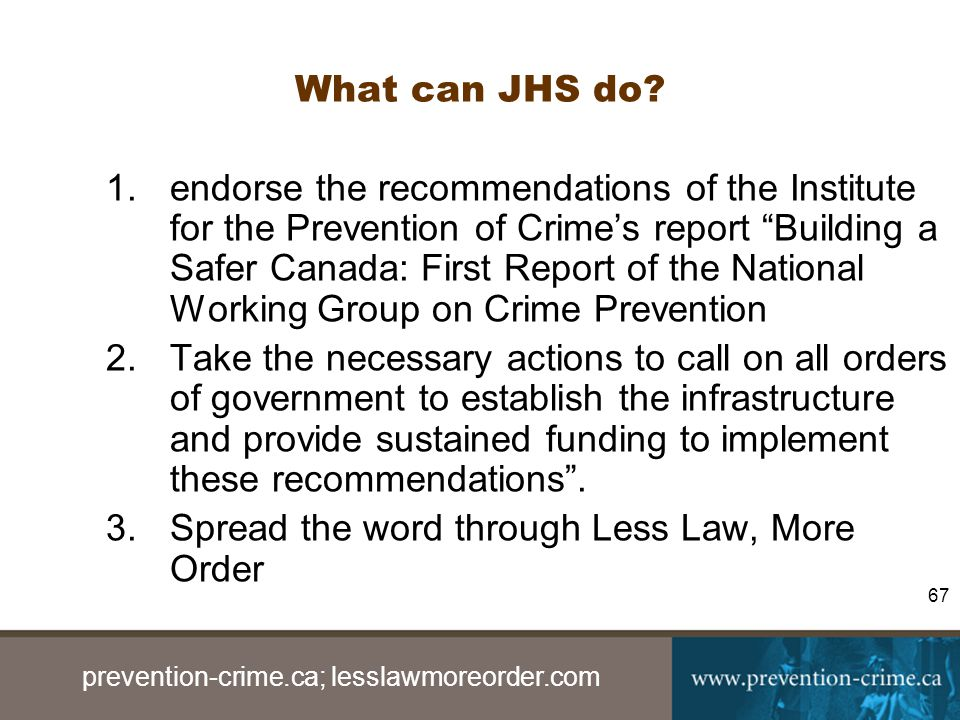 prevention-crime.ca; lesslawmoreorder.com 67 What can JHS do.