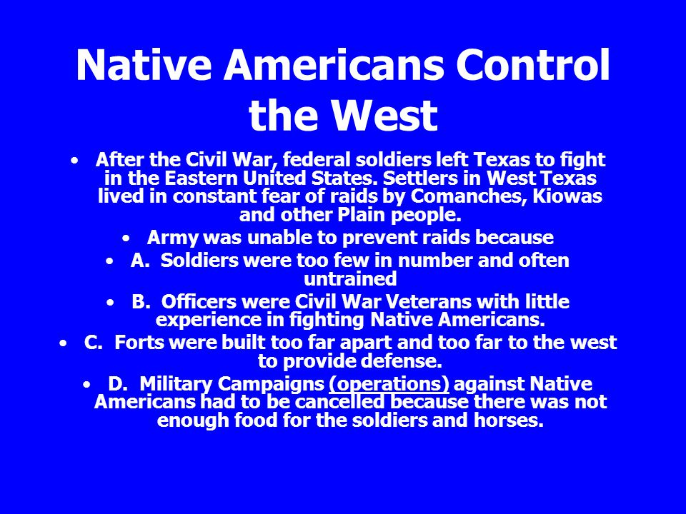 Native Americans Control the West After the Civil War, federal soldiers left Texas to fight in the Eastern United States. Settlers in West Texas lived