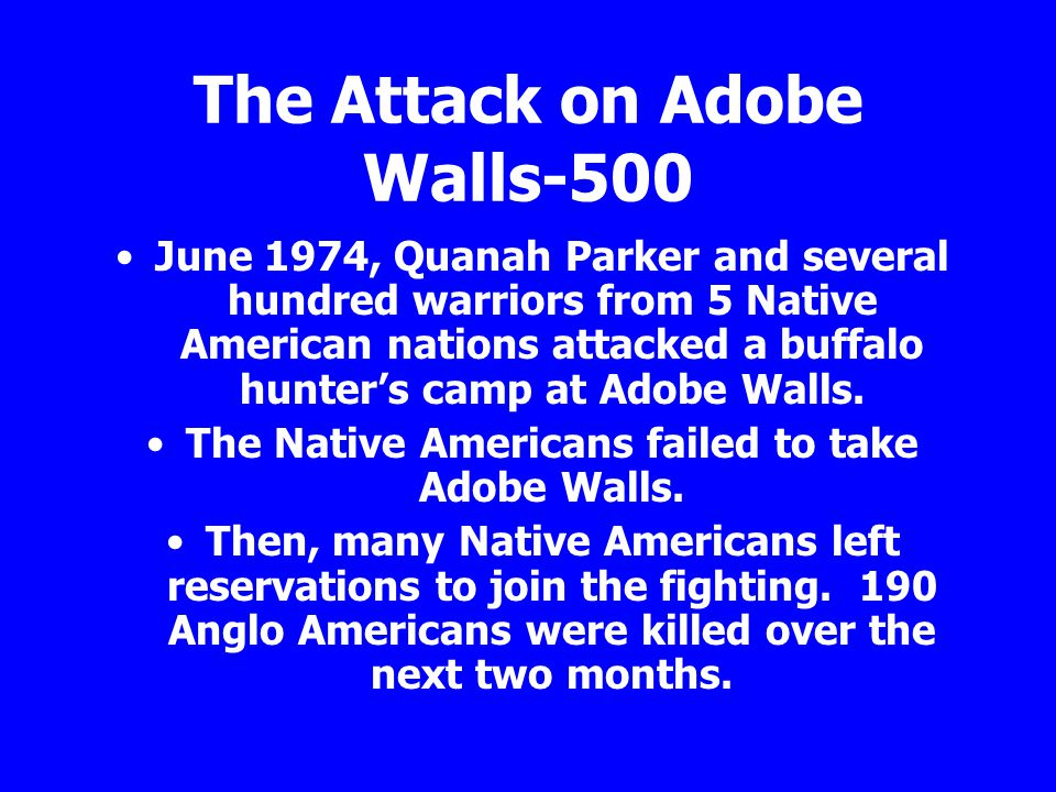 The Attack on Adobe Walls-500 June 1974, Quanah Parker and several hundred warriors from 5 Native American nations attacked a buffalo hunter's camp at