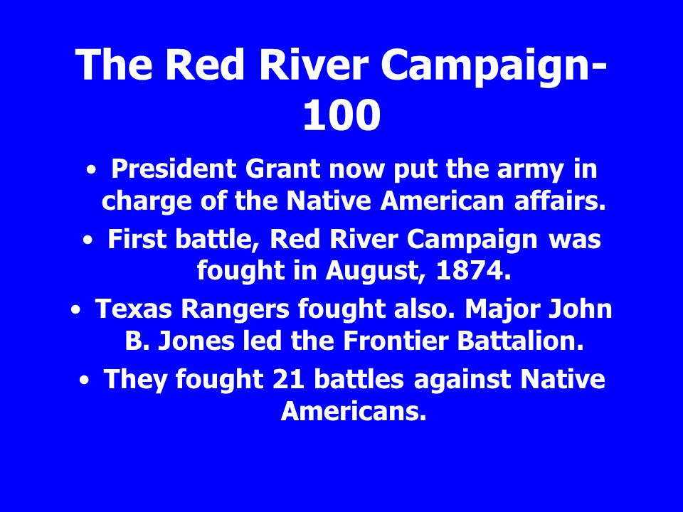 The Red River Campaign- 100 President Grant now put the army in charge of the Native American affairs. First battle, Red River Campaign was fought in