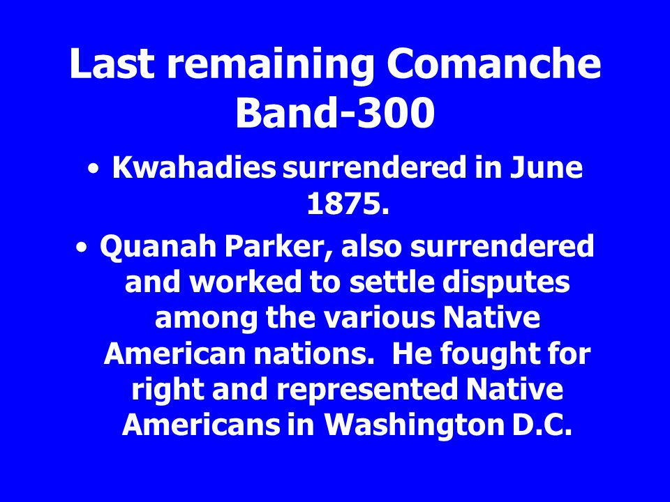 Last remaining Comanche Band-300 Kwahadies surrendered in June 1875. Quanah Parker, also surrendered and worked to settle disputes among the various N