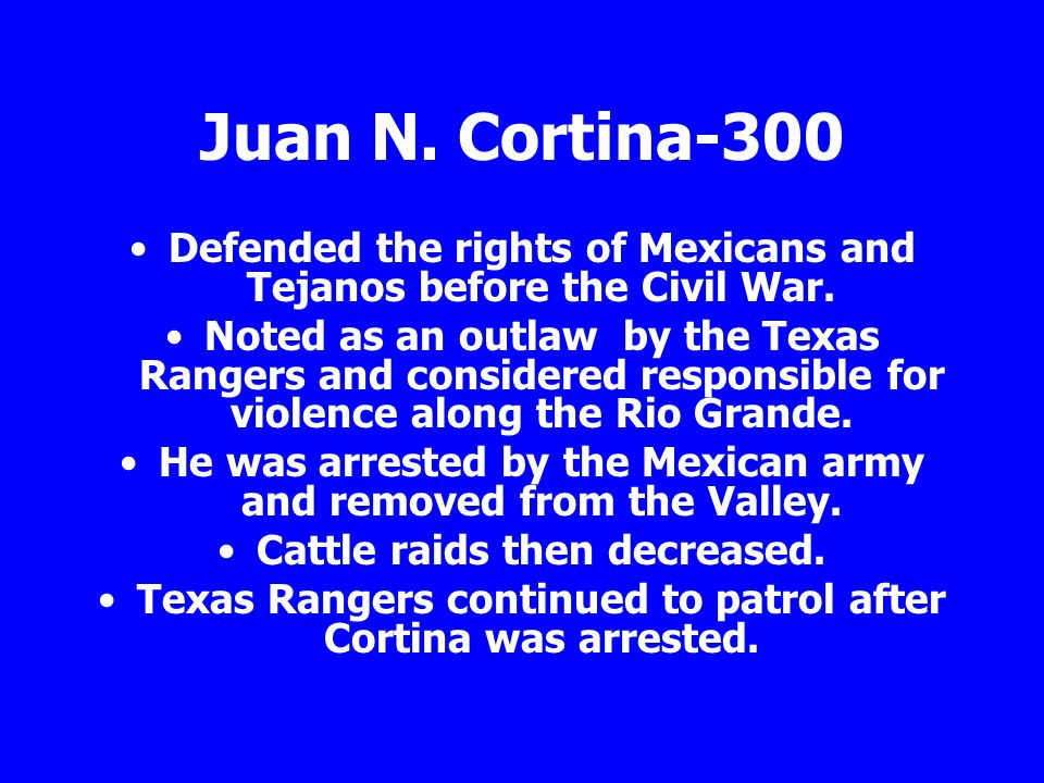 Juan N. Cortina-300 Defended the rights of Mexicans and Tejanos before the Civil War. Noted as an outlaw by the Texas Rangers and considered responsib