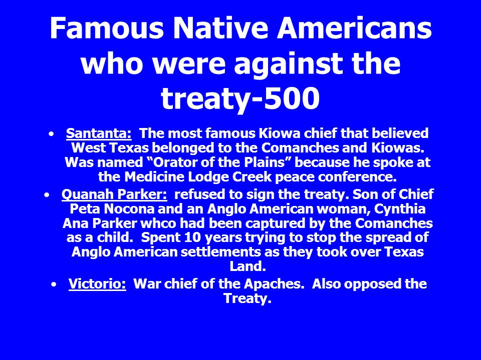 Famous Native Americans who were against the treaty-500 Santanta: The most famous Kiowa chief that believed West Texas belonged to the Comanches and K