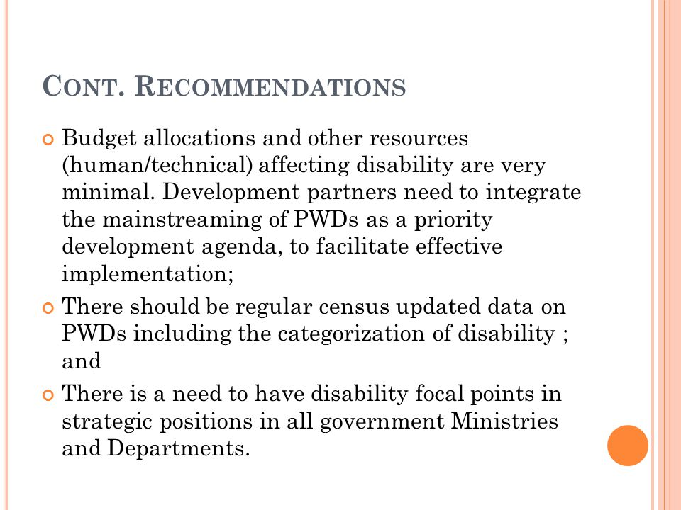 C ONT. R ECOMMENDATIONS Budget allocations and other resources (human/technical) affecting disability are very minimal. Development partners need to i