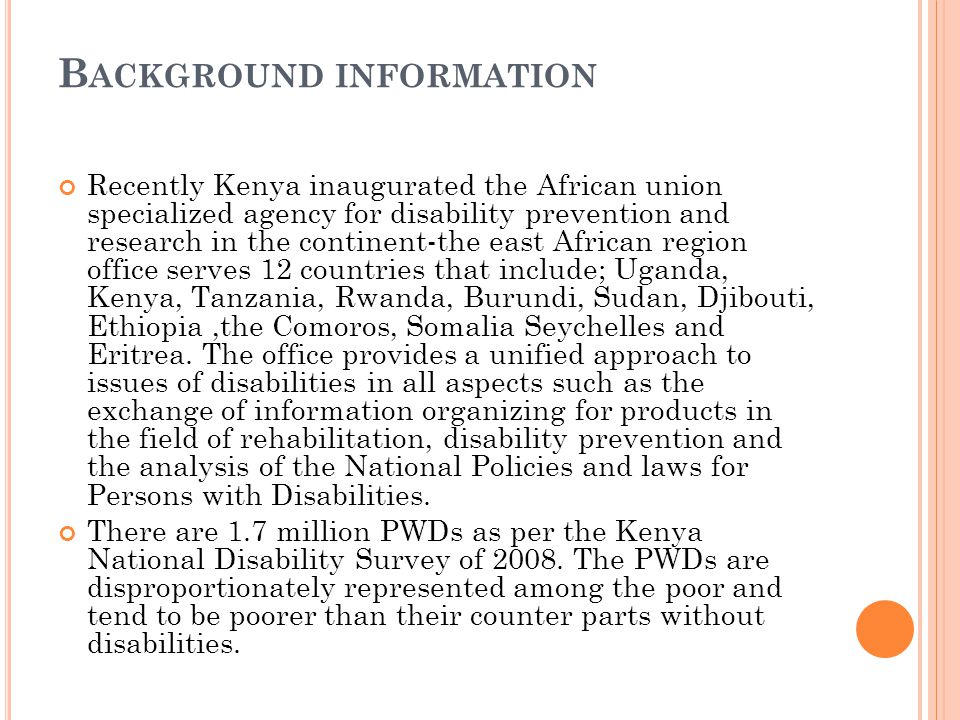 B ACKGROUND INFORMATION Recently Kenya inaugurated the African union specialized agency for disability prevention and research in the continent-the east African region office serves 12 countries that include; Uganda, Kenya, Tanzania, Rwanda, Burundi, Sudan, Djibouti, Ethiopia,the Comoros, Somalia Seychelles and Eritrea.