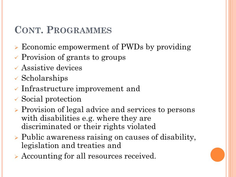 C ONT. P ROGRAMMES  Economic empowerment of PWDs by providing Provision of grants to groups Assistive devices Scholarships Infrastructure improvement
