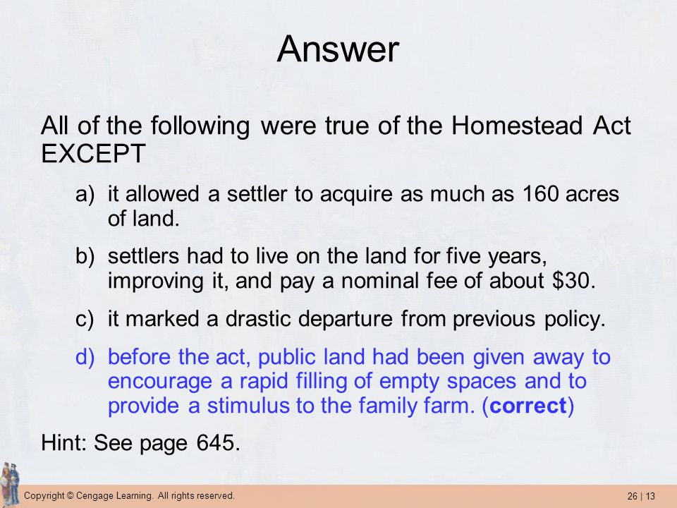 26 | 13 Copyright © Cengage Learning. All rights reserved. Answer All of the following were true of the Homestead Act EXCEPT a)it allowed a settler to