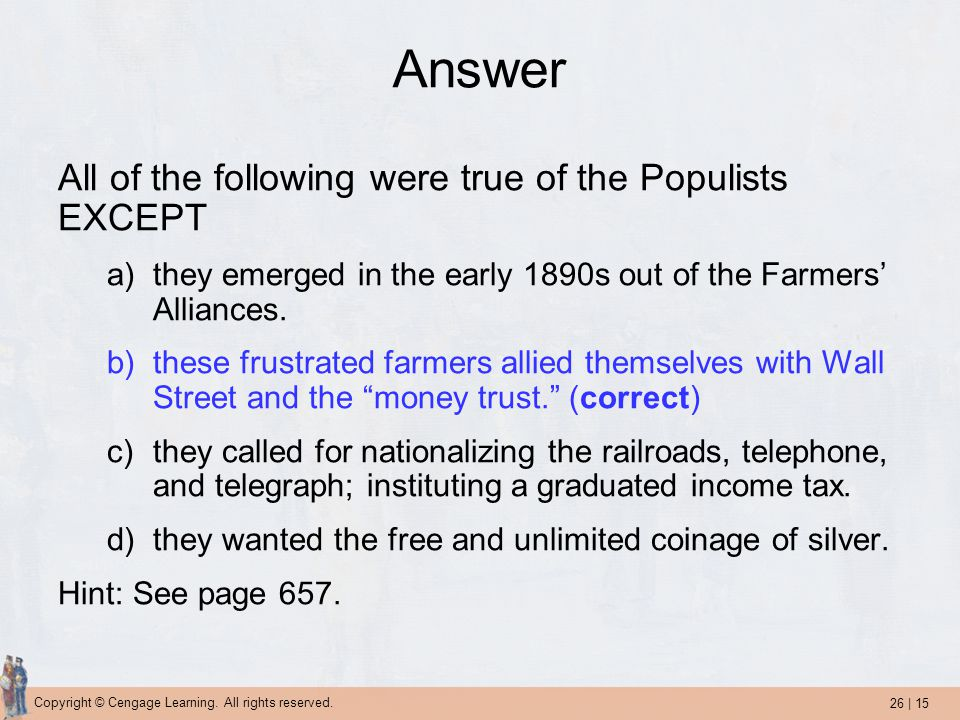 26 | 15 Copyright © Cengage Learning. All rights reserved. Answer All of the following were true of the Populists EXCEPT a)they emerged in the early 1
